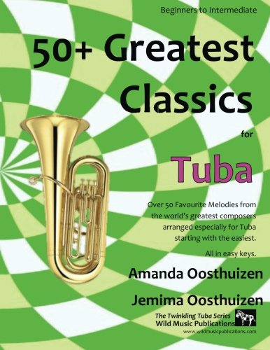 50+ Greatest Classics for Tuba: Instantly recognisable tunes by the world's greatest composers arranged especially for the tuba, starting with the easiest