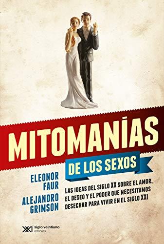 Mitomanías de los sexos: Las ideas del siglo XX sobre el amor, el deseo y el poder que necesitamos desechar para vivir en el siglo XXI (Singular)