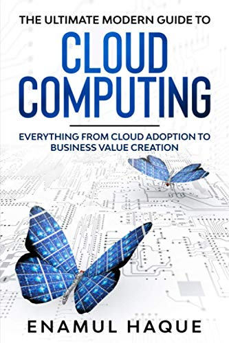 The Ultimate Modern Guide to Cloud Computing: Everything from Cloud Adoption to Business Value Creation
