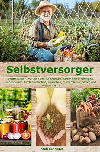 Selbstversorger: Permakultur, Obst und Gemüse anbauen, Strom selbst erzeugen,...