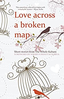 Love across a broken map: Short stories from The Whole Kahani by [The Whole Kahani, C. G.  Menon, Alex  Caan, Kavita  Jindal, Farrah  Yusuf, Mona  Dash, Radhika  Kapur, Iman Qureshi, Rohan  Kar, Shibani  Lal]