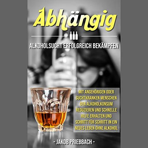Abhängig: Alkoholsucht erfolgreich bekämpfen: Mit Angehörigen oder suchtkranken Menschen den Alkoholkonsum reduzieren und schnelle Hilfe erhalten und Shritt für Shritt in ein neues Leben ohne Alkohol