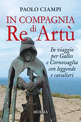 In compagnia di Re Artù: In viaggio per Galles e Cornovaglia con leggende e cavalieri