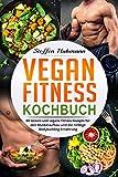 Vegan Fitness Kochbuch: 80 leckere und vegane Fitness Rezepte für den Muskelaufbau und die richtige...