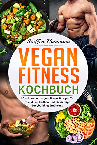 Vegan Fitness Kochbuch: 80 leckere und vegane Fitness Rezepte für den Muskelaufbau und die richtige Bodybuilding Ernährung.