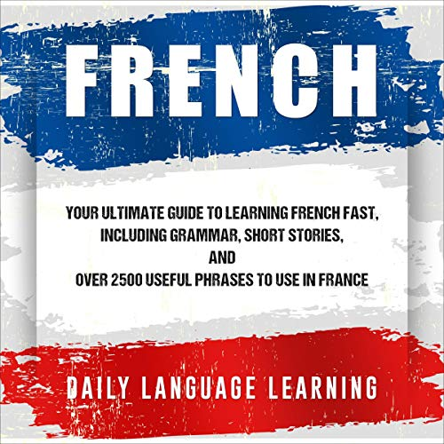 French: Your Ultimate Guide to Learning French Fast, Including Grammar, Short Stories, and over 2,500 Useful Phrases to Use in France Titelbild