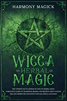 Wicca Herbal Magic: The Ultimate Encyclopedia on Wiccan Herbal Magic. A Practical Guide on Traditions, Beliefs and Secrets About Plants, Oils and Herbs for Witchcraft Rituals, Spells and Magic