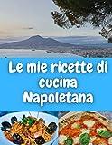 Le mie ricette di cucina Napoletana: Quaderno per scrivere le tue ricette (ricettario fai da te)