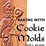 Baking with Cookie Molds: Secrets and Recipes for Making Amazing Handcrafted Cookies for Your...