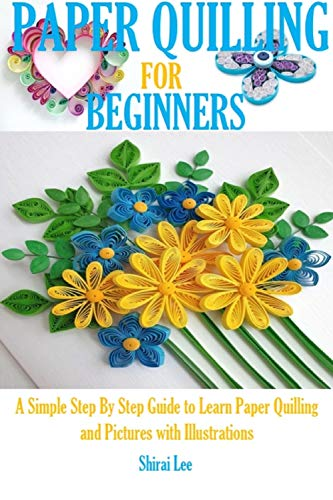 PAPER QUILLING FOR BEGINNERS: A Simple Step By Step Guide to Learn Quilling and Pictures with Illustrations (English Edition)