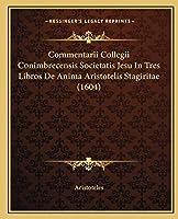 Commentarii Collegii Conimbrecensis Societatis Jesu In Tres Libros De Anima Aristotelis Stagiritae (1604)