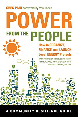 Power from the People: How to Organize, Finance, and Launch Local Energy Projects (Community Resilie