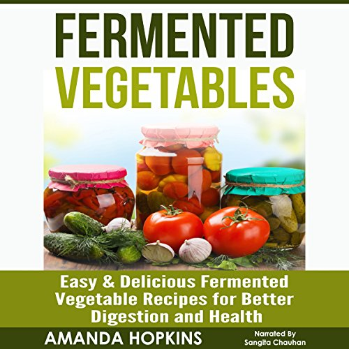 Fermented Vegetables: Easy & Delicious Fermented Vegetable Recipes for Better Digestion and Health audiobook cover art