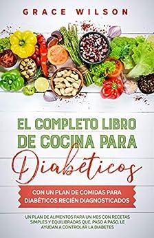 El Completo libro de cocina para diabéticos con un plan de comidas para diabéticos recién diagnosticados: Un plan de alimentos para un mes con recetas ... y prediabéticos) (Spanish Edition) par [Grace Wilson]