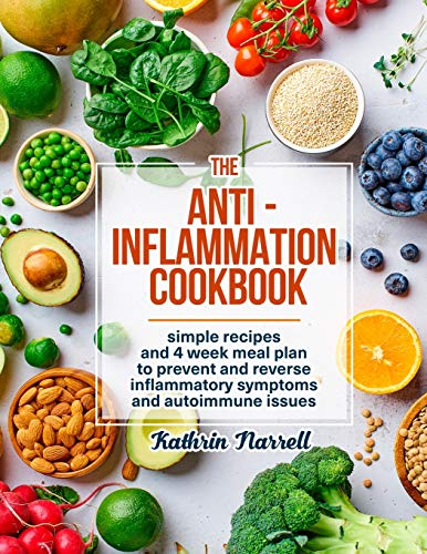 The Anti-Inflammation Cookbook: Simple Recipes and 4 Week Meal Plan to Prevent and Reverse Inflammatory Symptoms and Autoimmune Issues