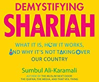 Demystifying Shariah: What It Is, How It Works, and Why It?s Not Taking over Our Country