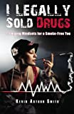 I Legally Sold Drugs Changing Mindsets for a Smoke-Free You.: Quit Smoking in Twenty Eight Days.