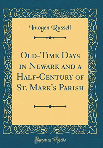 Old-Time Days in Newark and a Half-Century of St. Mark\'s Parish (Classic Reprint)