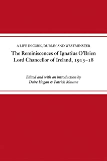 A The reminiscences of Ignatius O'Brien, Lord Chancellor of Ireland, 1913-1921: A life in Cork, Dublin and Westminister