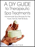 A DIY Guide to Therapeutic Spa Treatments: Homemade Spa Recipes for the Face, Hands, Feet, and Body (The Art of the Bath Book 4)