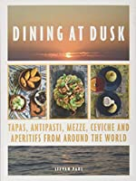 Dining at Dusk: Tapas, antipasti, mezze, ceviche and aperitifs from around the world