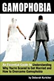 Gamophobia: An Essential Guide to Understanding Why You're Scared to Get Married and How to Overcome Gamophobia