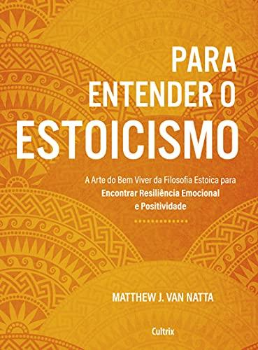 Para entender o estoicismo: A arte do bem viver da filosofia estoica para encontrar resiliência emocional e positividade na vida diária