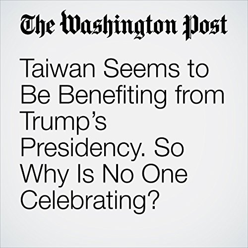 Taiwan Seems to Be Benefiting from Trump's Presidency. So Why Is No One Celebrating? copertina