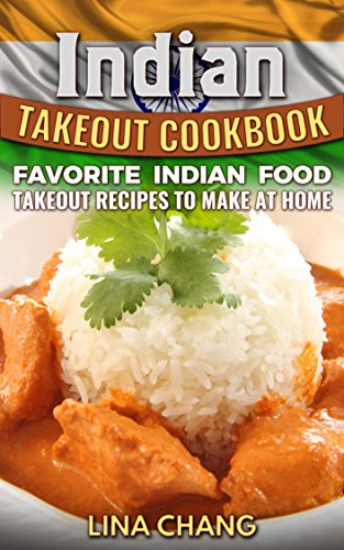 Indian Takeout Cookbook: Favorite Indian Food Takeout Recipes to Make at Home