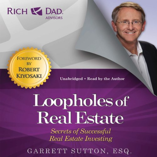 Loopholes of Real Estate     Secrets of Successful Real Estate Investing (Rich Dad Advisors)              By:                                                                                                                                 Garrett Sutton,                                                                                        Robert Kiyosaki (foreword)                               Narrated by:                                                                                                                                 Garrett Sutton                      Length: 10 hrs and 11 mins     816 ratings     Overall 4.6
