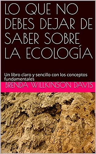 LO QUE NO DEBES DEJAR DE SABER SOBRE LA ECOLOGÍA : Un libro claro y sencillo con los conceptos fundamentales