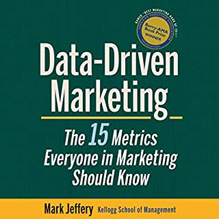 Data-Driven Marketing     The 15 Metrics Everyone in Marketing Should Know              By:                                                                                                                                 Mark Jeffery                               Narrated by:                                                                                                                                 Jim Meskemin                      Length: 9 hrs and 35 mins     107 ratings     Overall 4.1