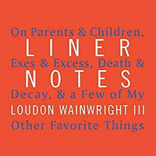 Liner Notes     On Parents & Children, Exes & Excess, Death & Decay, & a Few of My Other Favorite Things              By:                                                                                                                                 Loudon Wainwright III                               Narrated by:                                                                                                                                 Loudon Wainwright III                      Length: 10 hrs and 28 mins     47 ratings     Overall 4.6