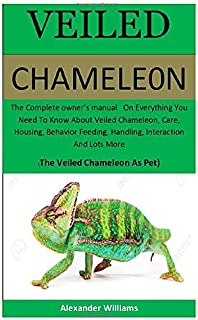 Veiled Chameleon: The Complete owner's manual On Everything You Need To Know About Veiled Chameleon, Care, Housing, Behavior Feeding, Handling, Interaction & Lots More (The Veiled Chameleon As Pet)