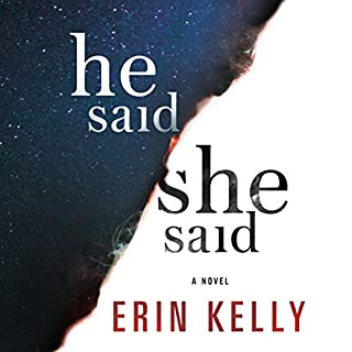 He Said/She Said     A Novel              By:                                                                                                                                 Erin Kelly                               Narrated by:                                                                                                                                 Jonathan Broadbent,                                                                                        Helen Johns                      Length: 13 hrs and 35 mins     584 ratings     Overall 4.1