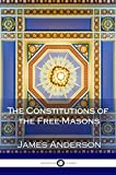 The Constitutions of the Free-Masons: Containing the History, Charges, Regulations &C. Of That Most Ancient and Right Worshipful Fraternity, for the Use of the Lodges