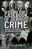 Scotland Yard's Casebook of Serious Crime: Seventy-Five Years of No-Nonsense Policing
