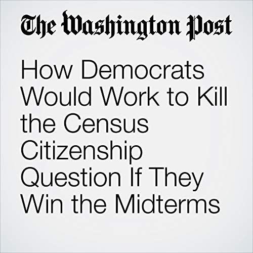 How Democrats Would Work to Kill the Census Citizenship Question If They Win the Midterms copertina