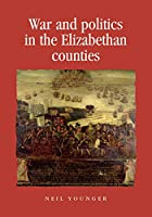 War and Politics in the Elizabethan Counties (Politics, Culture and Society in Early Modern Britain)