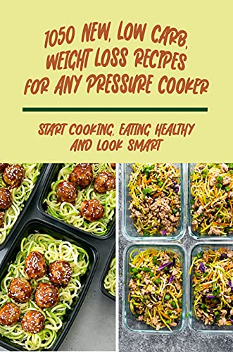 1050 New, Low Carb, Weight Loss Recipes For Any Pressure Cooker: Start Cooking, Eating Healthy And Look Smart: Recipes For Any Pressure Cooker (English Edition)