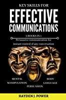 Key Skills for EFFECTIVE COMMUNICATIONS: 3 books in 1 (Effective keys to Persuasion - Mental Manipulation - Body Language Revealed) Persuasive communication for instant control of any conversation