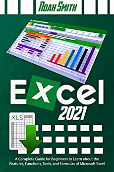 Excel 2021: A Complete Guide for Beginners to Learn about the Features, Functions, Tools, and Formulas of Microsoft Excel (English Edition) por [Noah Smith]