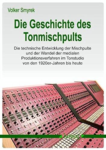 Die Geschichte des Tonmischpults: Die technische Entwicklung der Mischpulte und der Wandel der medialen Produktionsverfahren im Tonstudio von den 1920er-Jahren bis heute