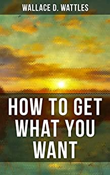 HOW TO GET WHAT YOU WANT: From one of The New Thought pioneers, author of The Science of Getting Rich, The Science of Being Well, The Science of Being ... How to Promote Yourself and A New Christ by [Wallace D. Wattles]