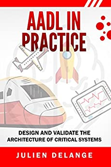 AADL In Practice: Become an expert in software architecture modeling and analysis by [Julien Delange]
