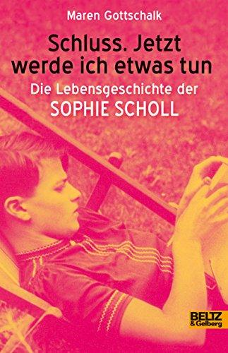 Schluss. Jetzt werde ich etwas tun: Die Lebensgeschichte der Sophie Scholl (Beltz & Gelberg - Biographie)