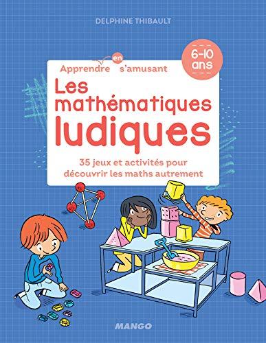 Les mathématiques ludiques - 34 jeux et activités pour découvrir les maths autrement (Apprendre en s'amusant) (French Edition)