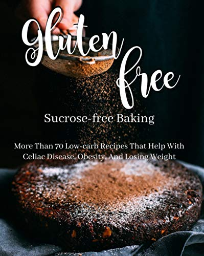 Gluten-free, Sucrose-free Baking More Than 70 Low-carb Recipes That Help With Celiac Disease, Obesity, And Losing Weight (English Edition)