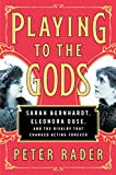 Image of Playing to the Gods: Sarah Bernhardt, Eleonora Duse, and the Rivalry That Changed Acting Forever