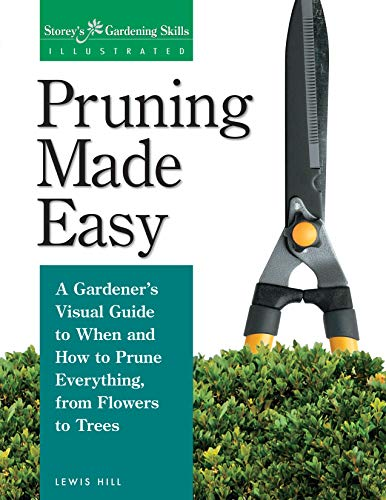 Pruning Made Easy: A Gardeners Visual Guide to When and How to Prune Everything, from Flowers to Trees (Storeys Gardening Skills Illustrated)